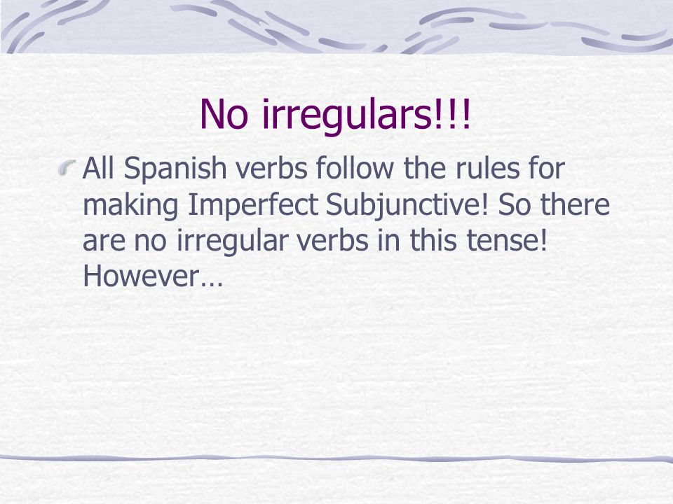No irregulars!!! All Spanish verbs follow the rules for making Imperfect Subjunctive! So there are no irregular verbs in this tense! However…