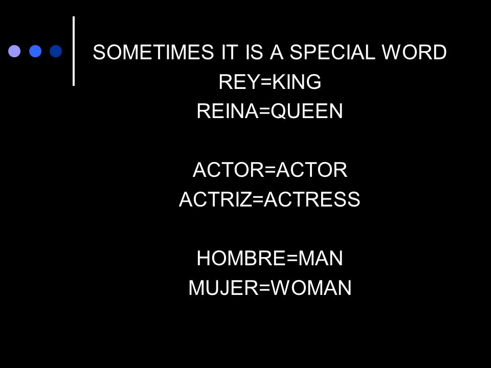 SOMETIMES IT IS A SPECIAL WORD REY=KING REINA=QUEEN ACTOR=ACTOR ACTRIZ=ACTRESS HOMBRE=MAN MUJER=WOMAN