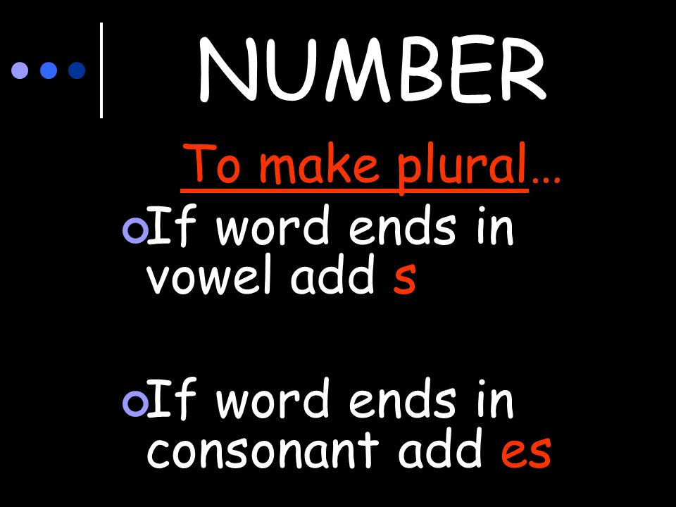 NUMBER To make plural… If word ends in vowel add s If word ends in consonant add es