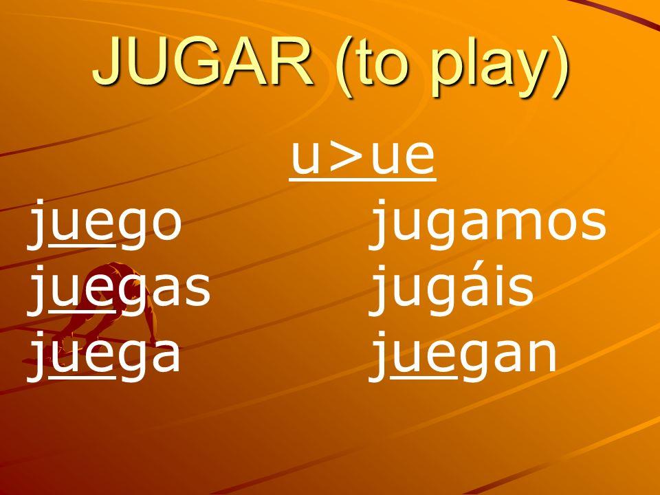 JUGAR (to play) u>ue juego jugamos juegas jugáis juega juegan