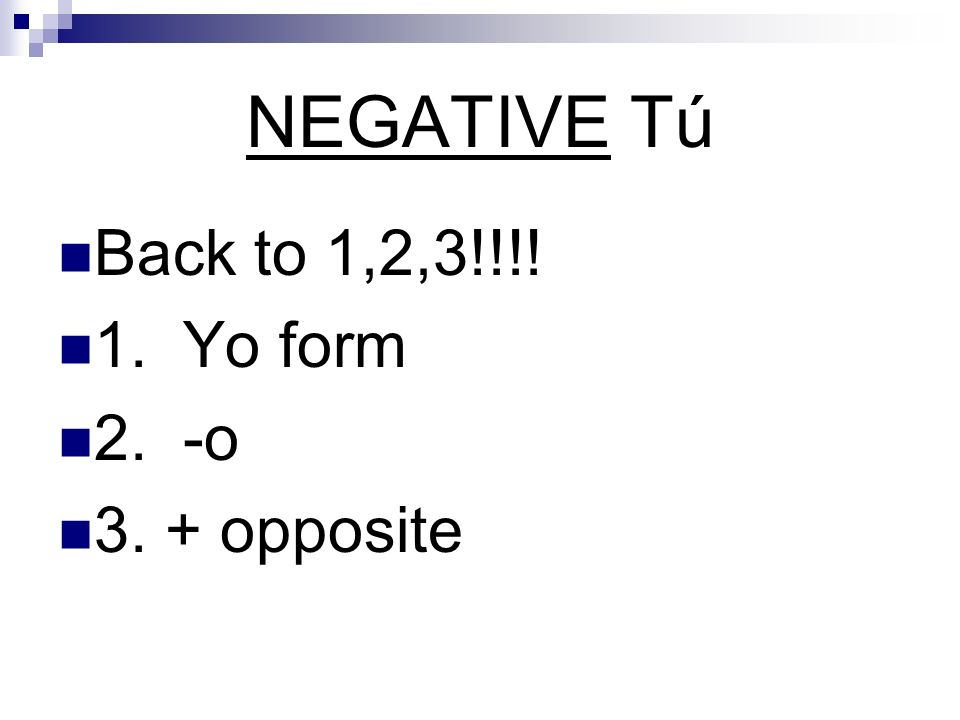 NEGATIVE Tú Back to 1,2,3!!!! 1. Yo form 2. -o 3. + opposite