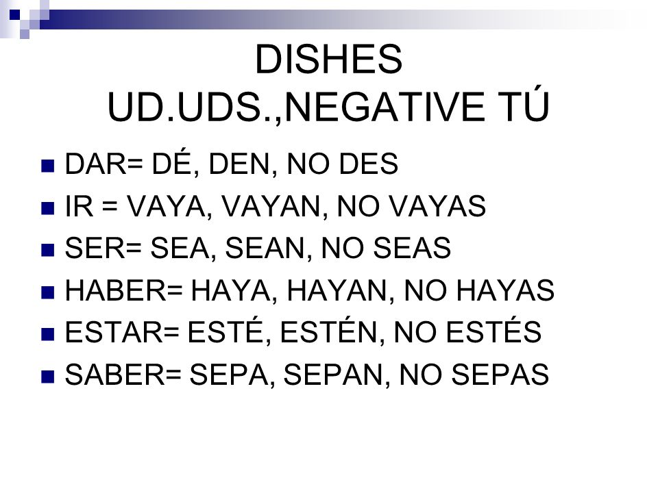 DISHES UD.UDS.,NEGATIVE TÚ DAR= DÉ, DEN, NO DES IR = VAYA, VAYAN, NO VAYAS SER= SEA, SEAN, NO SEAS HABER= HAYA, HAYAN, NO HAYAS ESTAR= ESTÉ, ESTÉN, NO
