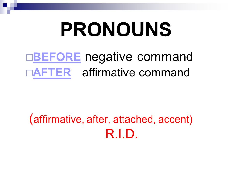 PRONOUNS BEFORE negative command AFTER affirmative command ( affirmative, after, attached, accent) R.I.D.