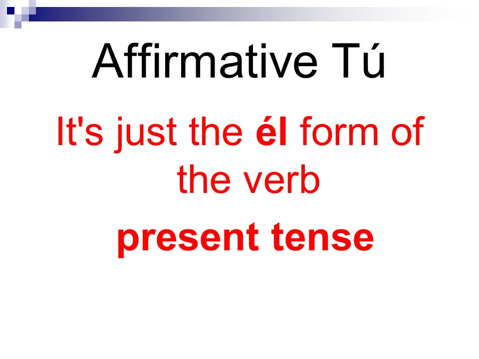 Affirmative Tú It s just the él form of the verb present tense