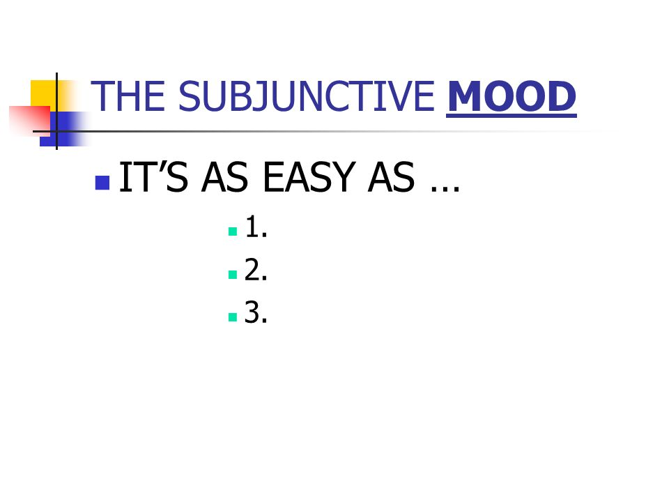 THE SUBJUNCTIVE MOOD ITS AS EASY AS … 1. 2. 3.