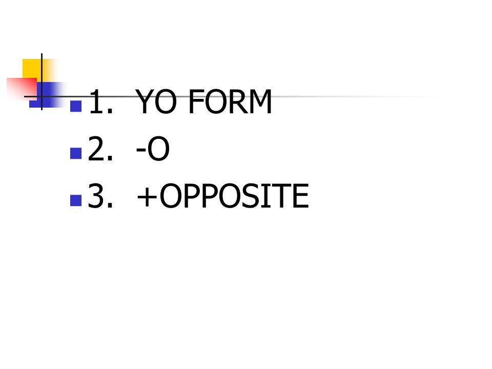 1. YO FORM 2. -O 3. +OPPOSITE