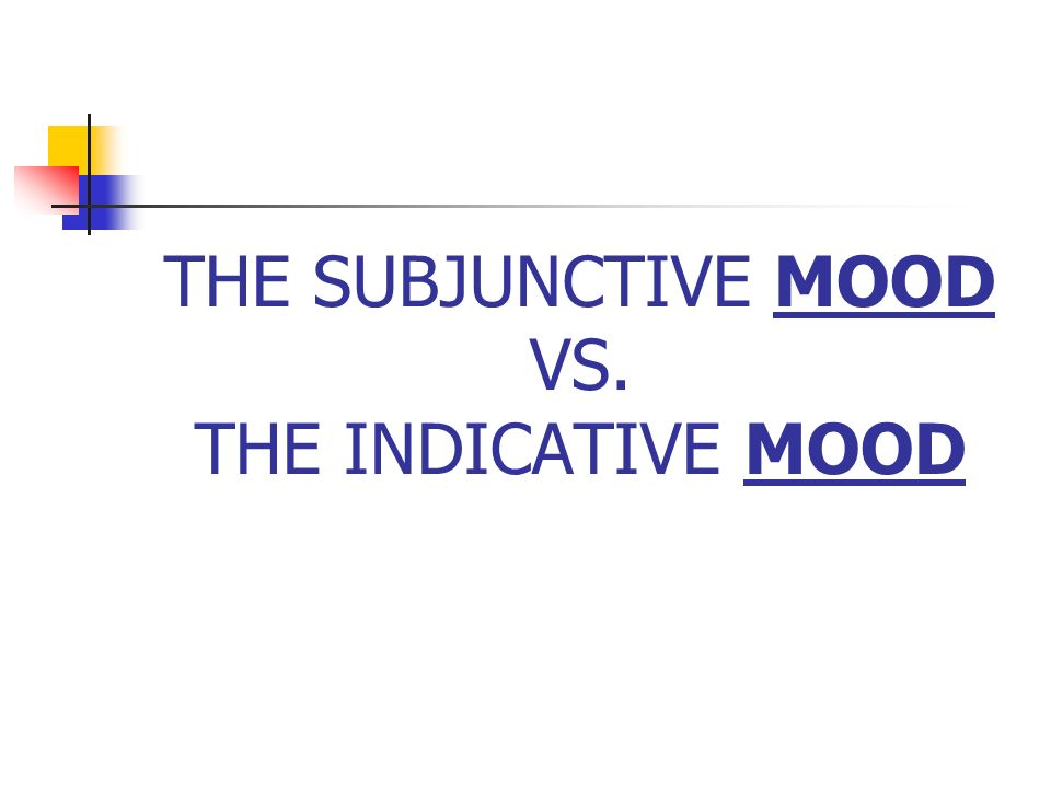 THE SUBJUNCTIVE MOOD VS. THE INDICATIVE MOOD