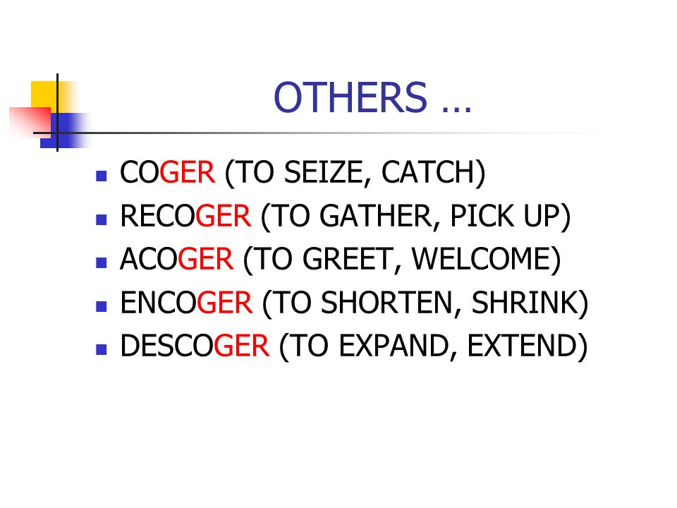 OTHERS … COGER (TO SEIZE, CATCH) RECOGER (TO GATHER, PICK UP) ACOGER (TO GREET, WELCOME) ENCOGER (TO SHORTEN, SHRINK) DESCOGER (TO EXPAND, EXTEND)