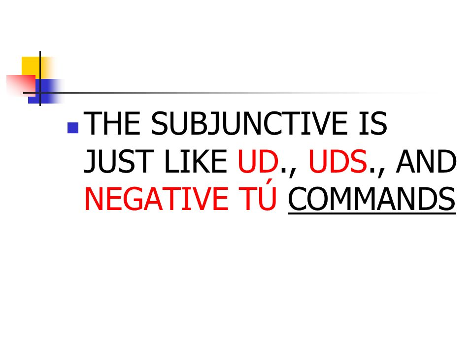 THE SUBJUNCTIVE IS JUST LIKE UD., UDS., AND NEGATIVE TÚ COMMANDS