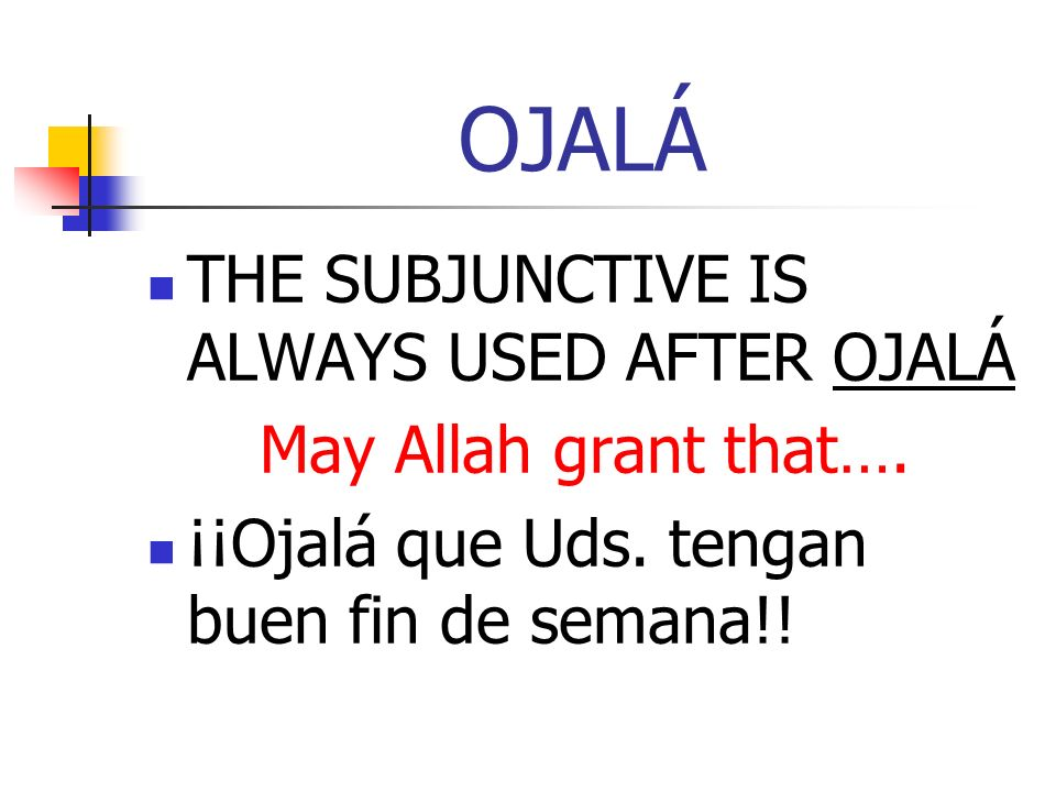 OJALÁ THE SUBJUNCTIVE IS ALWAYS USED AFTER OJALÁ May Allah grant that…. ¡¡Ojalá que Uds. tengan buen fin de semana!!