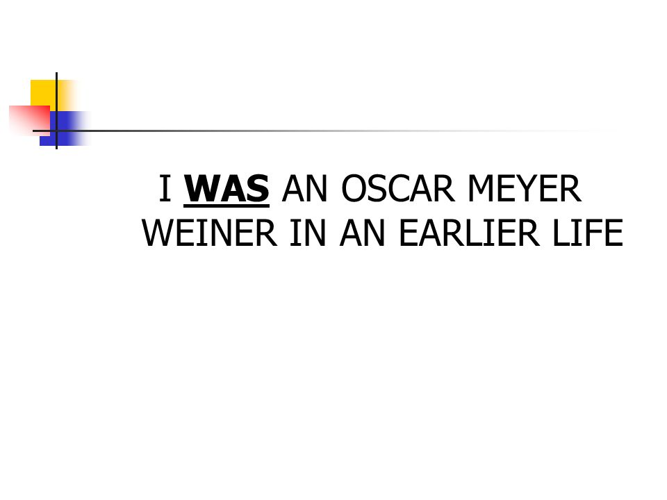 I WAS AN OSCAR MEYER WEINER IN AN EARLIER LIFE