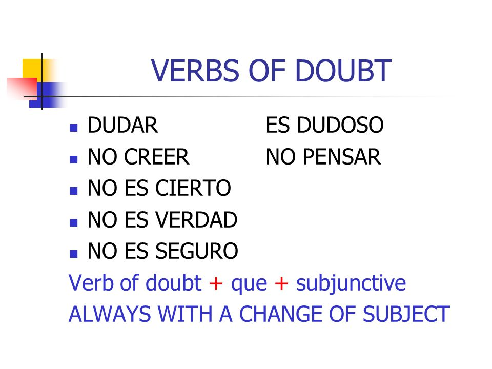 VERBS OF DOUBT DUDARES DUDOSO NO CREERNO PENSAR NO ES CIERTO NO ES VERDAD NO ES SEGURO Verb of doubt + que + subjunctive ALWAYS WITH A CHANGE OF SUBJE