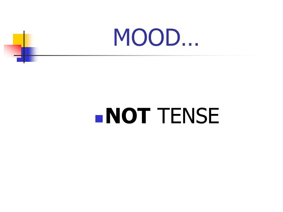 MOOD… NOT TENSE