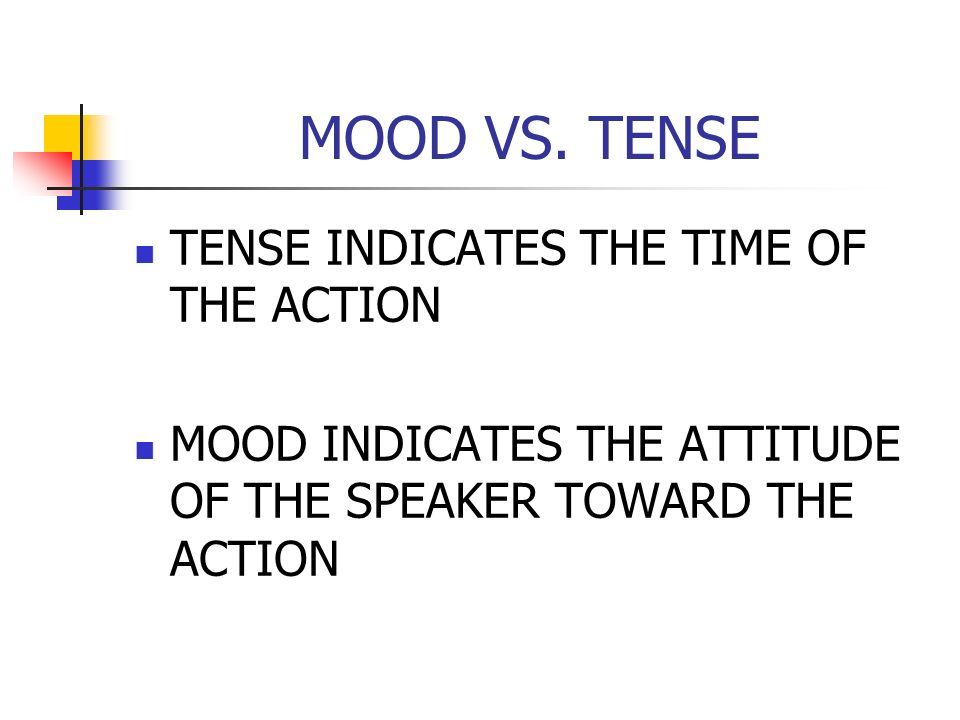 MOOD VS. TENSE TENSE INDICATES THE TIME OF THE ACTION MOOD INDICATES THE ATTITUDE OF THE SPEAKER TOWARD THE ACTION