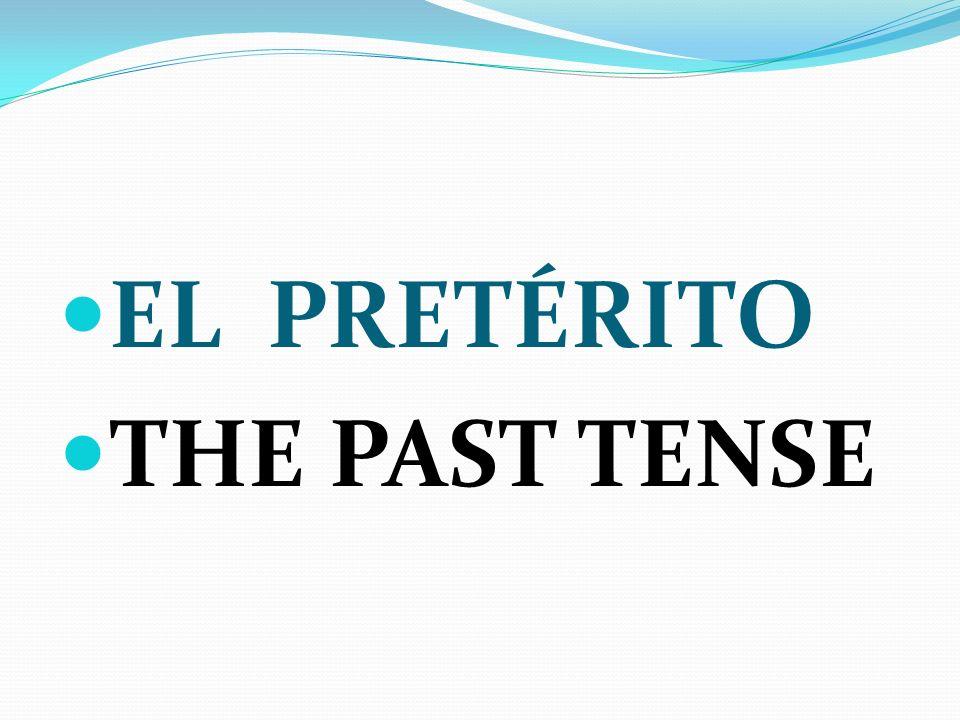 EL PRETÉRITO THE PAST TENSE
