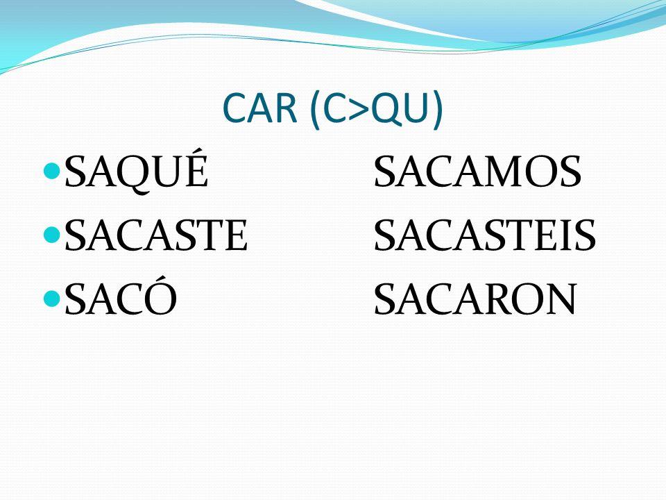 CAR (C>QU) SAQUÉSACAMOS SACASTESACASTEIS SACÓSACARON