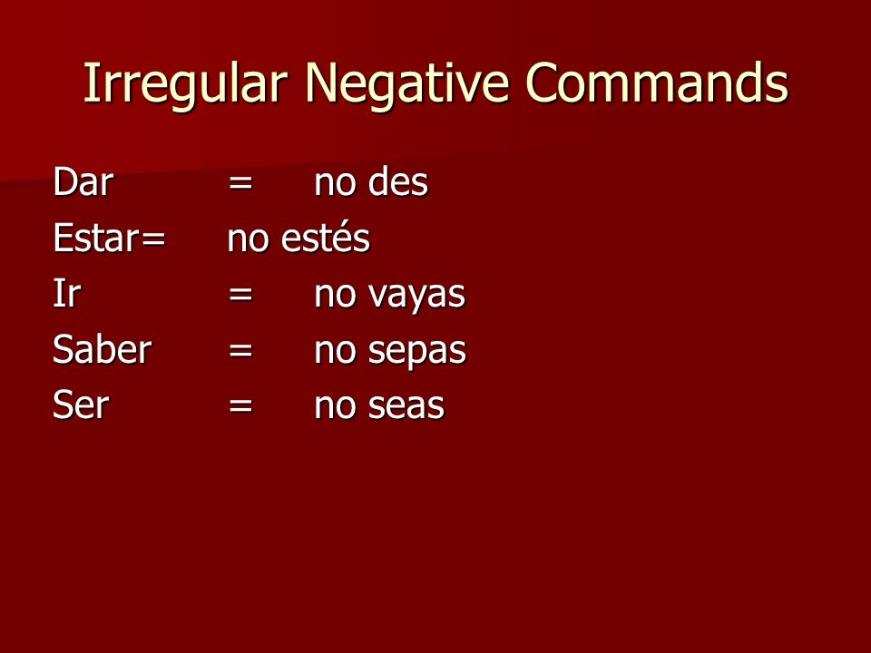 Irregular Negative Commands Dar=no des Estar=no estés Ir=no vayas Saber=no sepas Ser= no seas