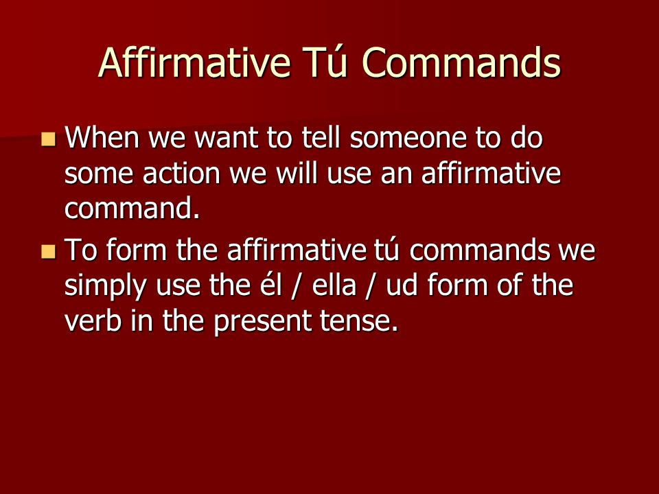 Affirmative Tú Commands When we want to tell someone to do some action we will use an affirmative command. When we want to tell someone to do some act