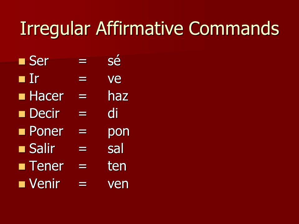 Irregular Affirmative Commands Ser=sé Ser=sé Ir= ve Ir= ve Hacer= haz Hacer= haz Decir= di Decir= di Poner= pon Poner= pon Salir=sal Salir=sal Tener=t