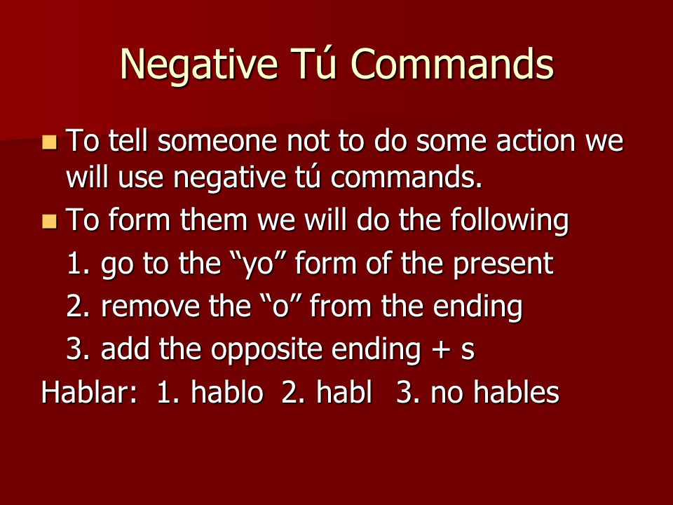 Negative Tú Commands To tell someone not to do some action we will use negative tú commands. To tell someone not to do some action we will use negativ