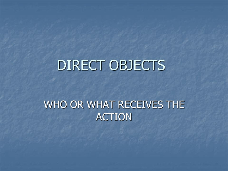 DIRECT OBJECTS WHO OR WHAT RECEIVES THE ACTION