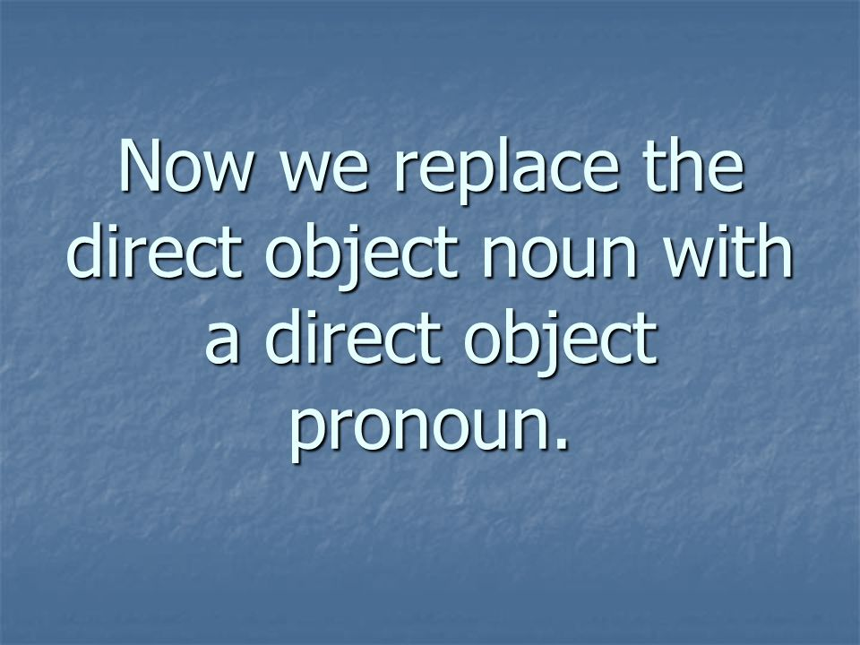 Now we replace the direct object noun with a direct object pronoun.
