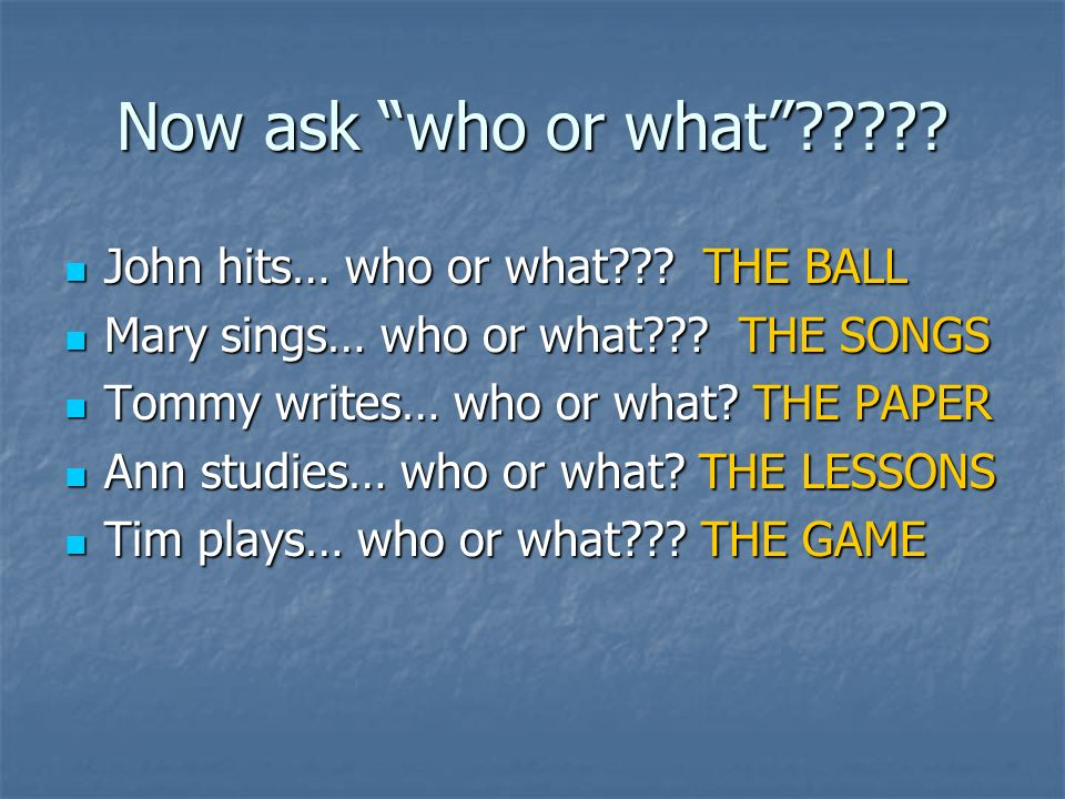 Now ask who or what . John hits… who or what .