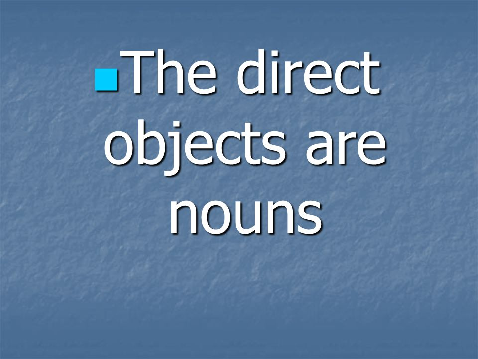 The direct objects are nouns The direct objects are nouns