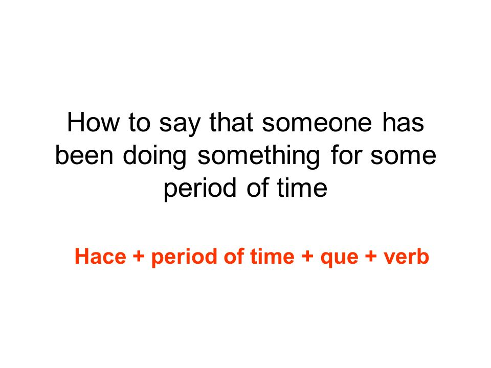 How to say that someone has been doing something for some period of time Hace + period of time + que + verb
