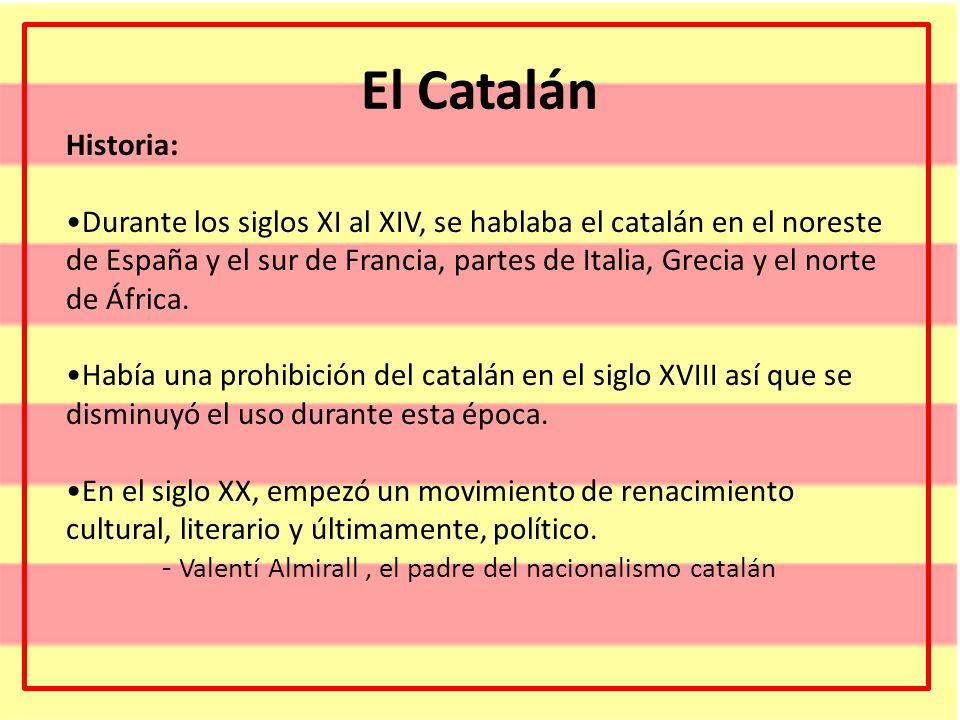 El Catalán Historia: Durante los siglos XI al XIV, se hablaba el catalán en el noreste de España y el sur de Francia, partes de Italia, Grecia y el no