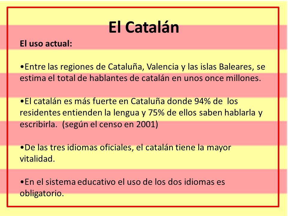 El Catalán El uso actual: Entre las regiones de Cataluña, Valencia y las islas Baleares, se estima el total de hablantes de catalán en unos once millo