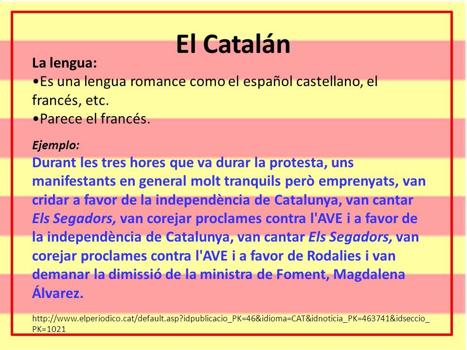 El Catalán La lengua: Es una lengua romance como el español castellano, el francés, etc. Parece el francés. Ejemplo: Durant les tres hores que va dura