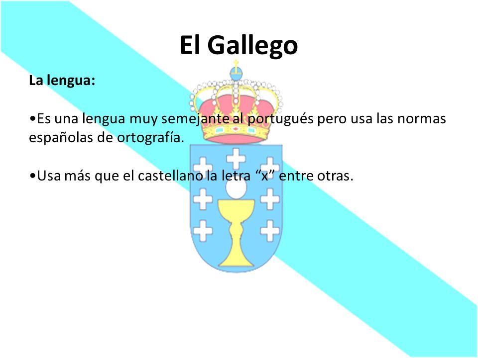 El Gallego La lengua: Es una lengua muy semejante al portugués pero usa las normas españolas de ortografía. Usa más que el castellano la letra x entre