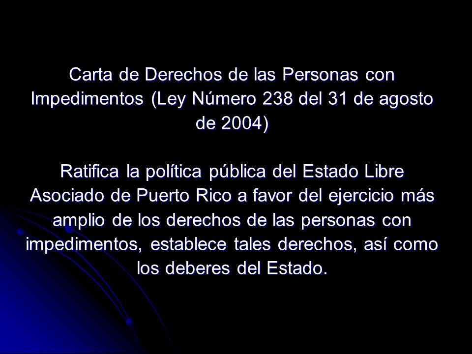 Carta de Derechos de las Personas con Impedimentos (Ley Número 238 del 31 de agosto de 2004) Ratifica la política pública del Estado Libre Asociado de Puerto Rico a favor del ejercicio más amplio de los derechos de las personas con impedimentos, establece tales derechos, así como los deberes del Estado.