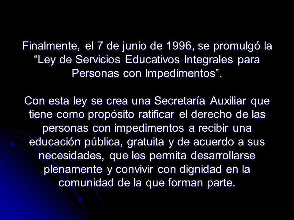 Finalmente, el 7 de junio de 1996, se promulgó laLey de Servicios Educativos Integrales para Personas con Impedimentos.