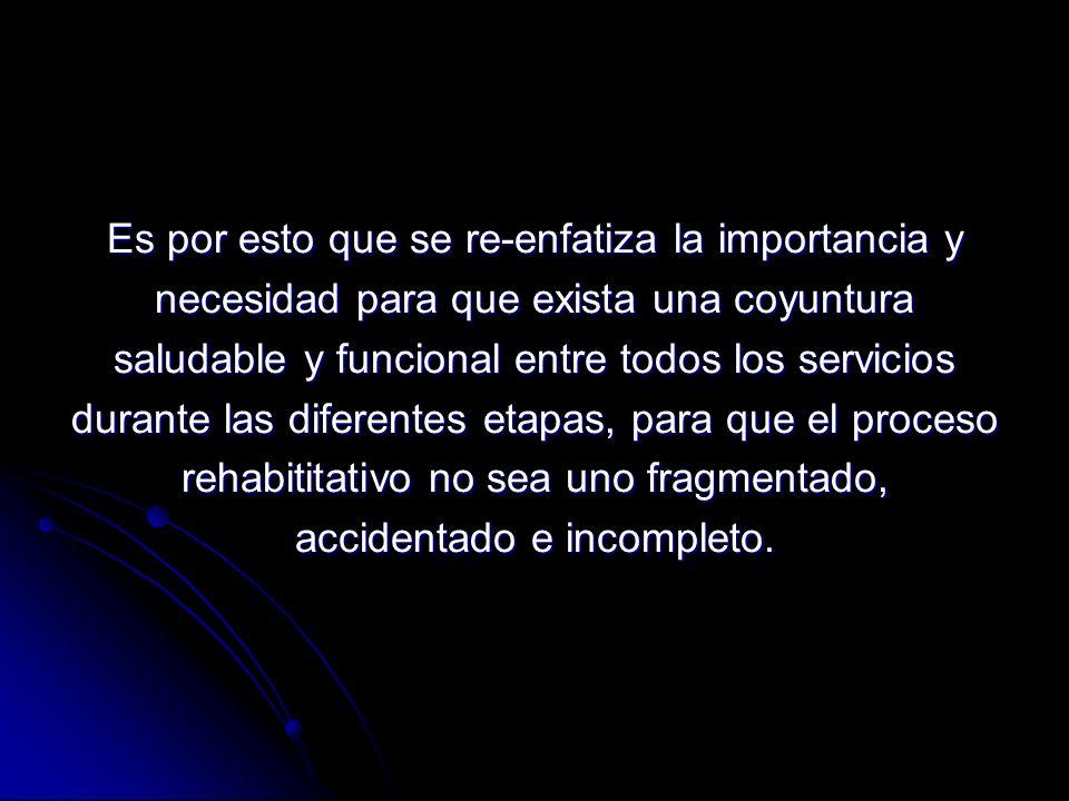 Es por esto que se re-enfatiza la importancia y necesidad para que exista una coyuntura saludable y funcional entre todos los servicios durante las diferentes etapas, para que el proceso rehabititativo no sea uno fragmentado, accidentado e incompleto.