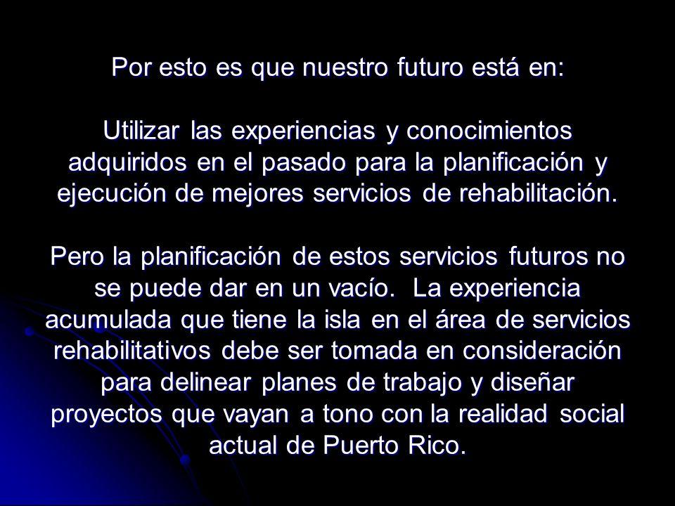 Por esto es que nuestro futuro está en: Utilizar las experiencias y conocimientos adquiridos en el pasado para la planificación y ejecución de mejores servicios de rehabilitación.