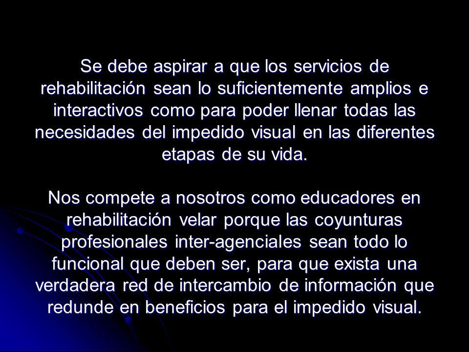 Se debe aspirar a que los servicios de rehabilitación sean lo suficientemente amplios e interactivos como para poder llenar todas las necesidades del impedido visual en las diferentes etapas de su vida.
