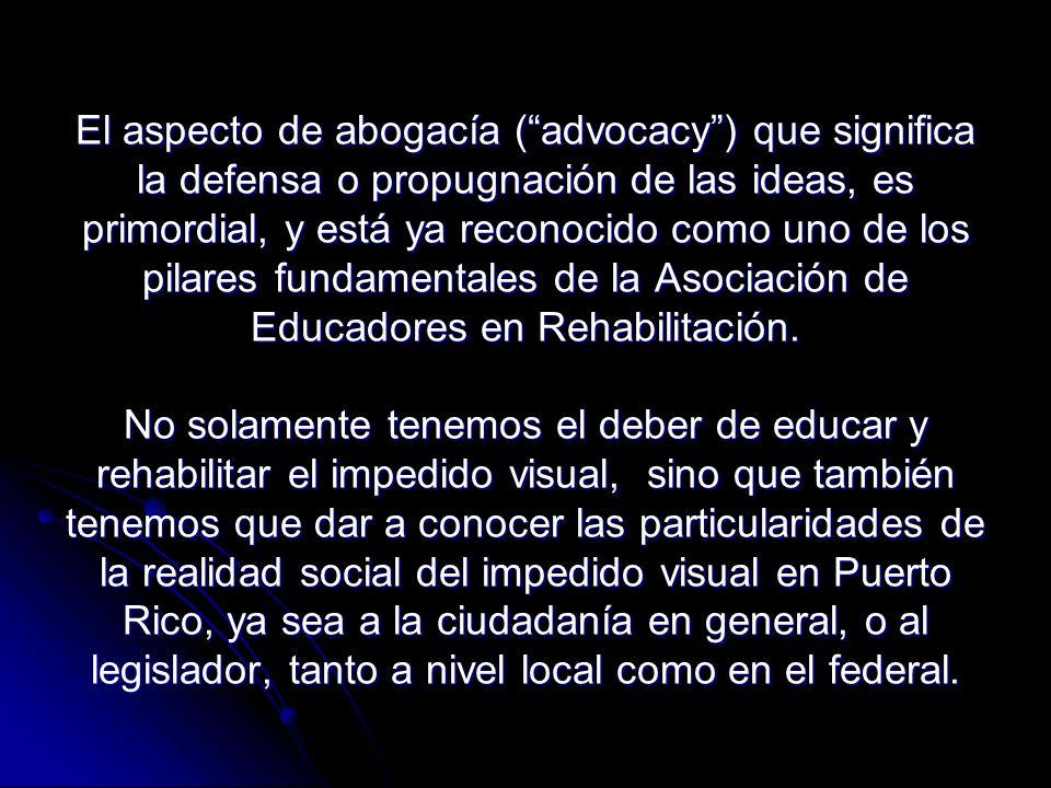El aspecto de abogacía (advocacy) que significa la defensa o propugnación de las ideas, es primordial, y está ya reconocido como uno de los pilares fundamentales de la Asociación de Educadores en Rehabilitación.