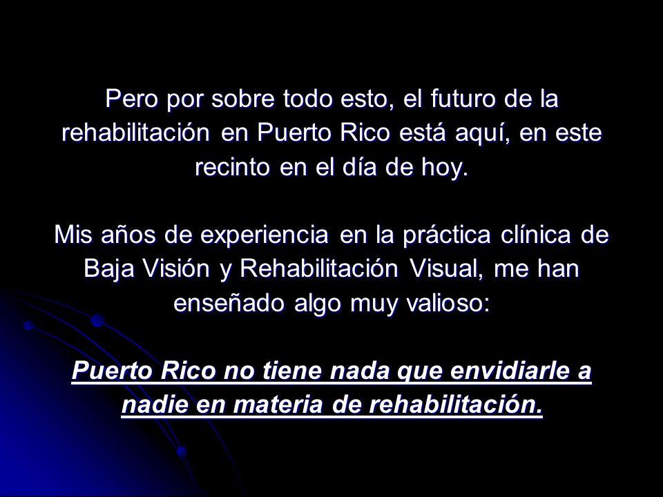 Pero por sobre todo esto, el futuro de la rehabilitación en Puerto Rico está aquí, en este recinto en el día de hoy.