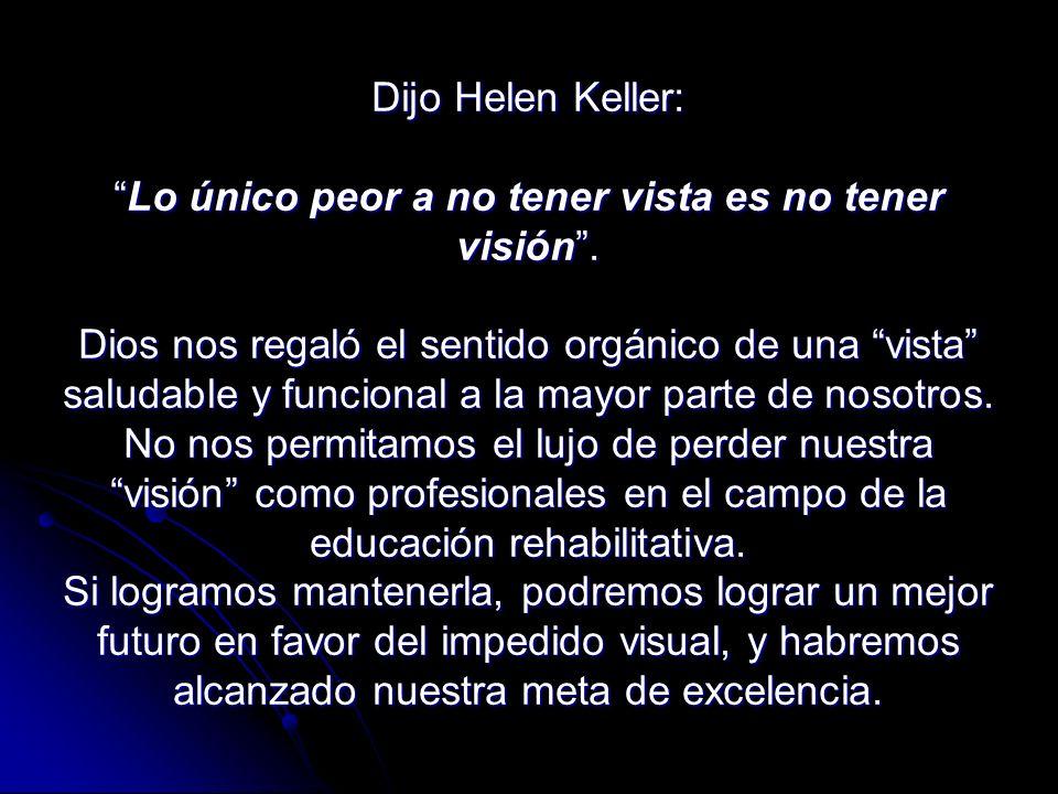 Dijo Helen Keller:Lo único peor a no tener vista es no tener visión.