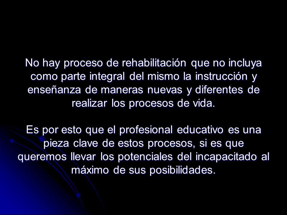 No hay proceso de rehabilitación que no incluya como parte integral del mismo la instrucción y enseñanza de maneras nuevas y diferentes de realizar los procesos de vida.