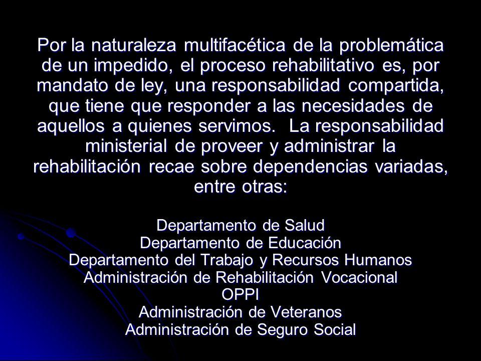 Por la naturaleza multifacética de la problemática de un impedido, el proceso rehabilitativo es, por mandato de ley, una responsabilidad compartida, que tiene que responder a las necesidades de aquellos a quienes servimos.