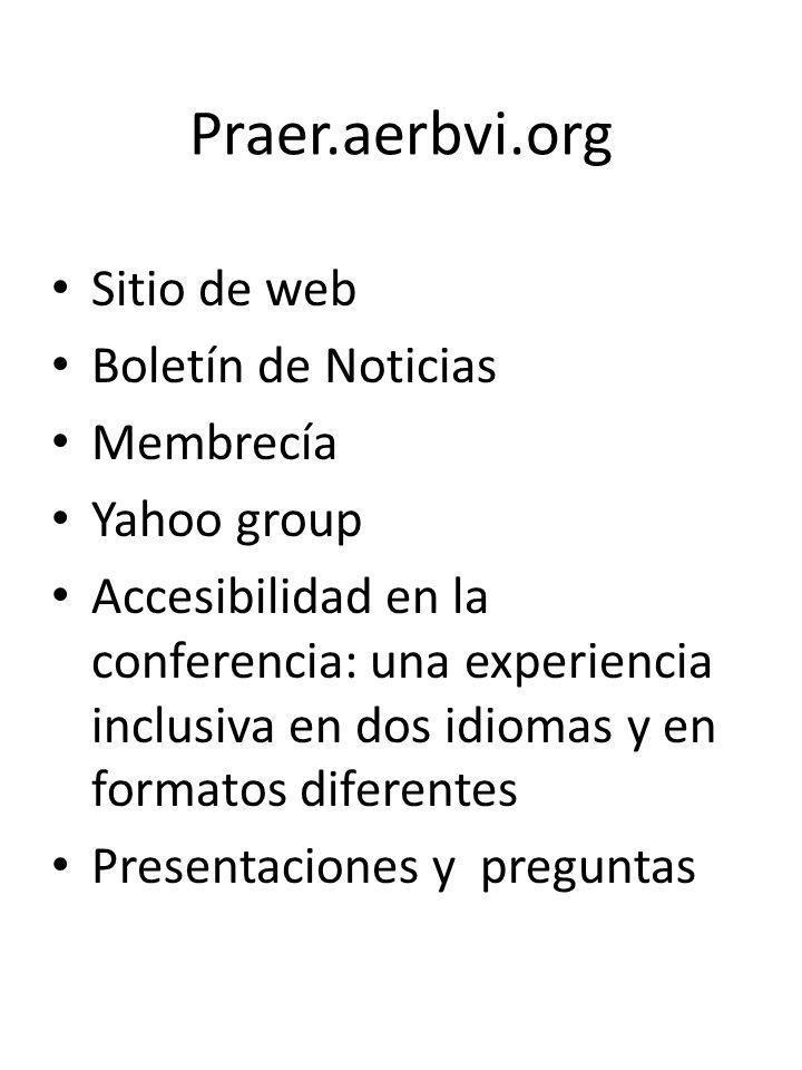 Praer.aerbvi.org Sitio de web Boletín de Noticias Membrecía Yahoo group Accesibilidad en la conferencia: una experiencia inclusiva en dos idiomas y en formatos diferentes Presentaciones y preguntas