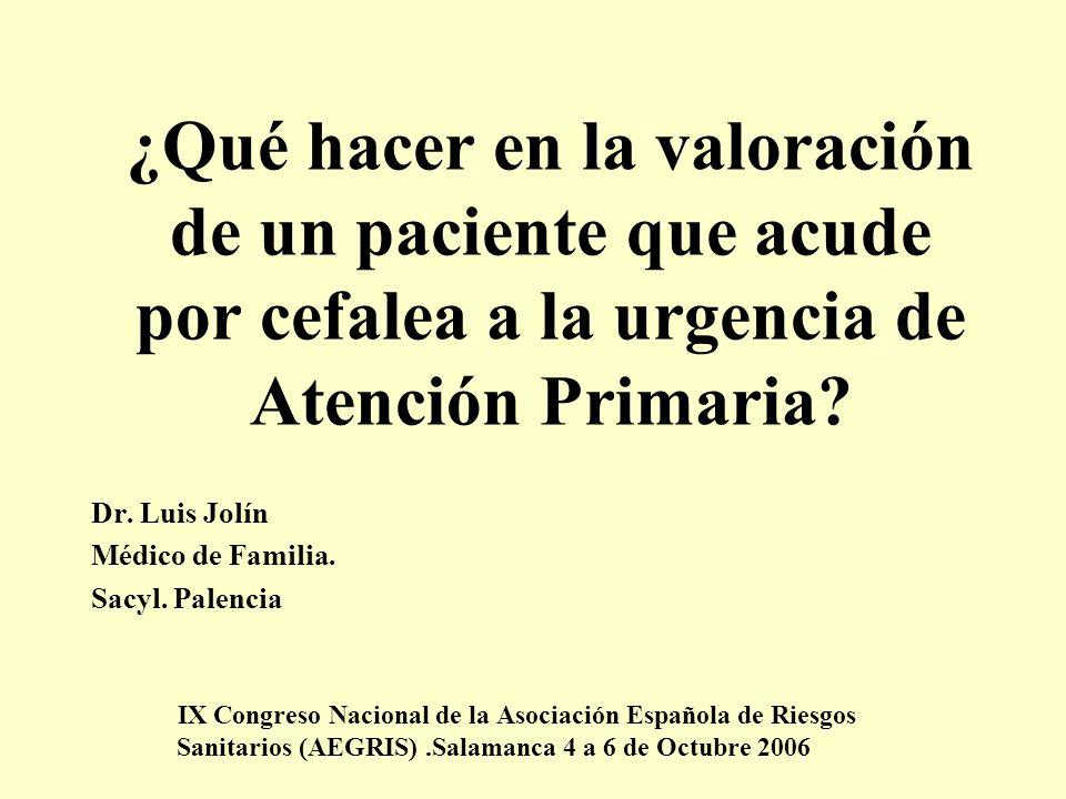 ¿Qué hacer en la valoración de un paciente que acude por cefalea a la urgencia de Atención Primaria? Dr. Luis Jolín Médico de Familia. Sacyl. Palencia