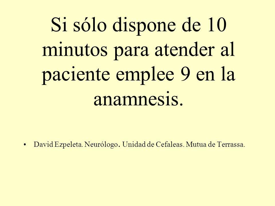 Si sólo dispone de 10 minutos para atender al paciente emplee 9 en la anamnesis. David Ezpeleta. Neurólogo. Unidad de Cefaleas. Mutua de Terrassa.