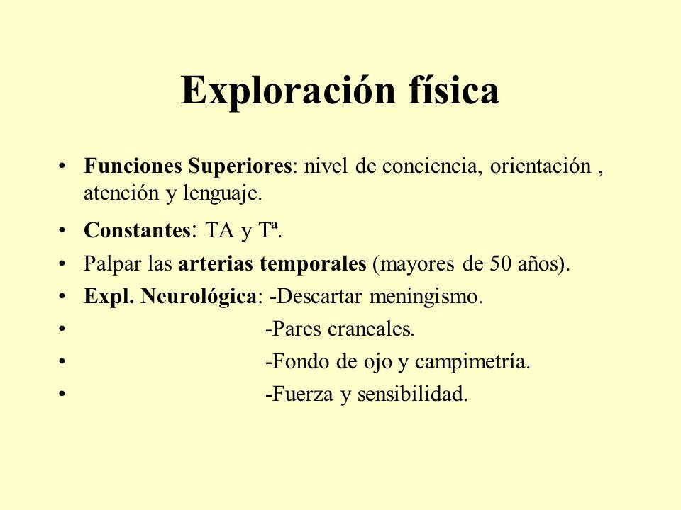 Exploración física Funciones Superiores: nivel de conciencia, orientación, atención y lenguaje. Constantes : TA y Tª. Palpar las arterias temporales (