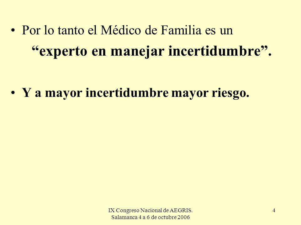 IX Congreso Nacional de AEGRIS. Salamanca 4 a 6 de octubre 2006 4 Por lo tanto el Médico de Familia es un experto en manejar incertidumbre. Y a mayor