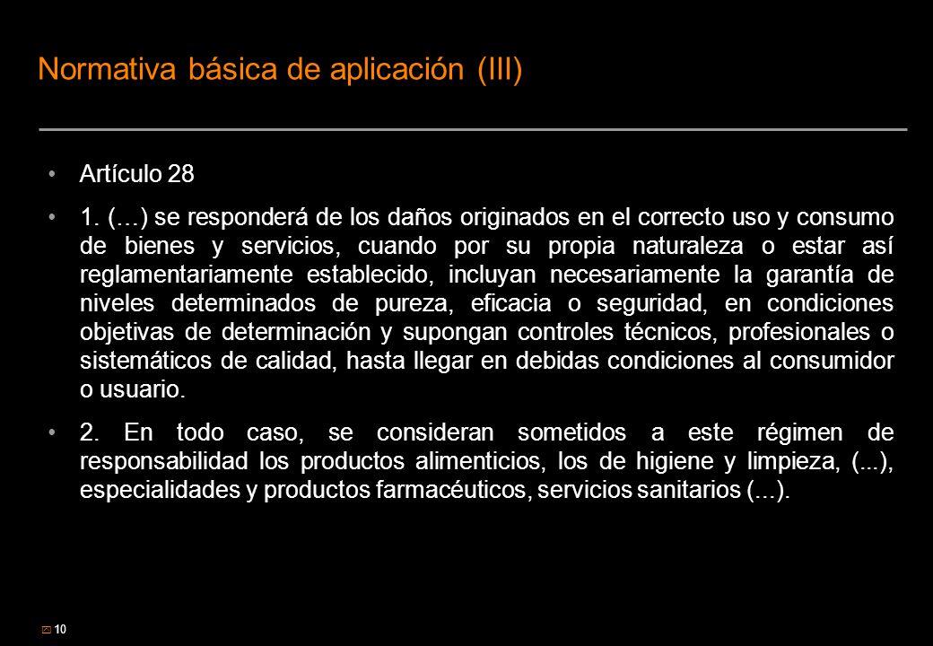 10 Normativa básica de aplicación (III) Artículo 28 1. (…) se responderá de los daños originados en el correcto uso y consumo de bienes y servicios, c