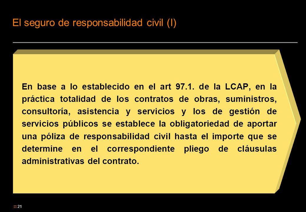 21 El seguro de responsabilidad civil (I) En base a lo establecido en el art 97.1. de la LCAP, en la práctica totalidad de los contratos de obras, sum